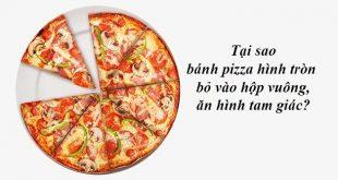 Tại sao bánh pizza hình tròn bỏ vào hộp vuông và được ăn theo hình tam giác