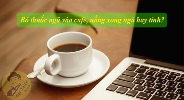 Bỏ thuốc ngủ vào cà phê, uống xong ngủ hay thức?